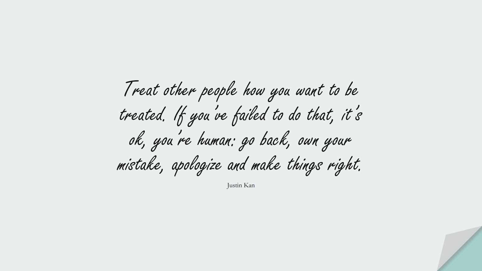 Treat other people how you want to be treated. If you've failed to do that, it's ok, you're human: go back, own your mistake, apologize and make things right. (Justin Kan);  #RelationshipQuotes