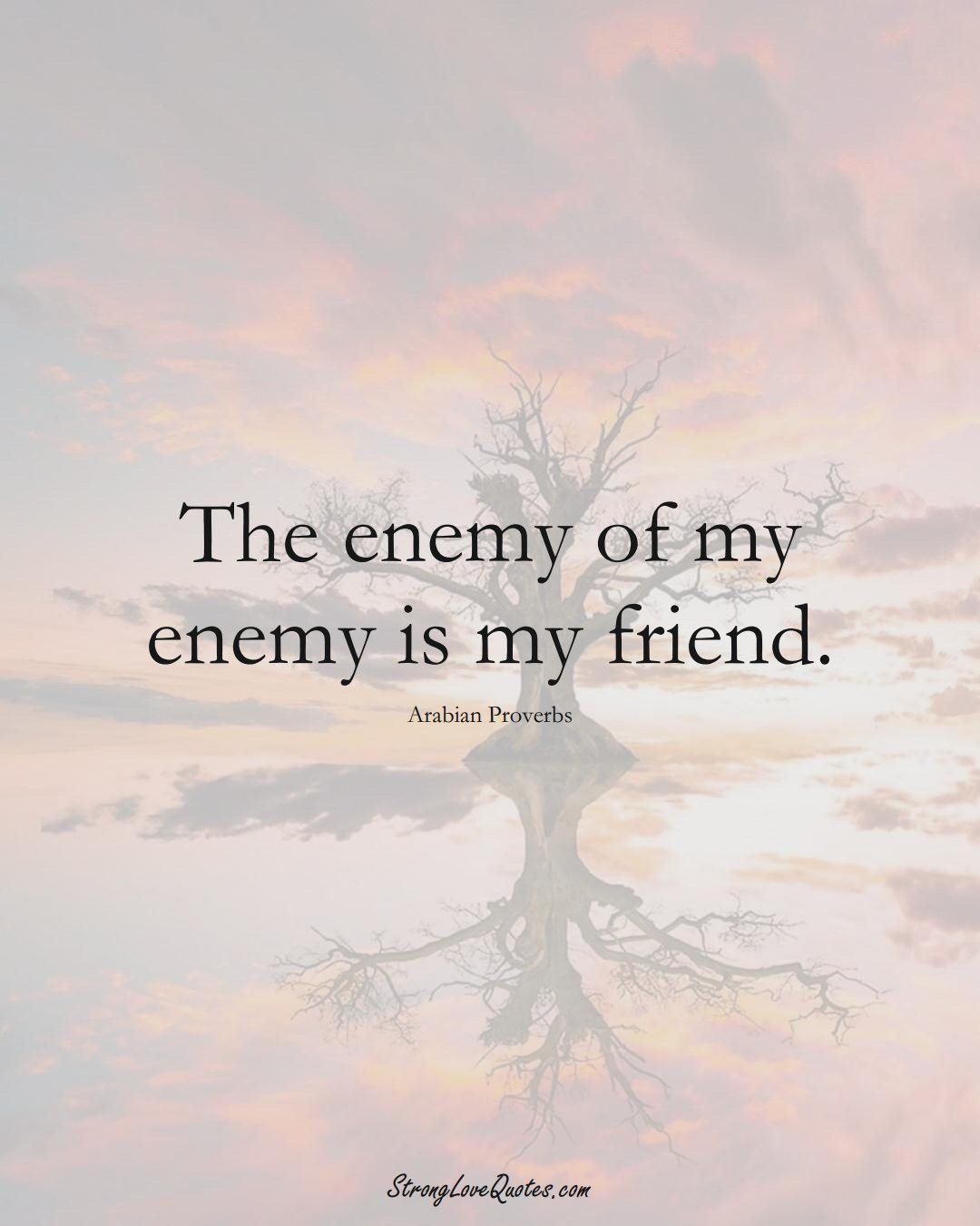 The enemy of my enemy is my friend. (Arabian Sayings);  #aVarietyofCulturesSayings