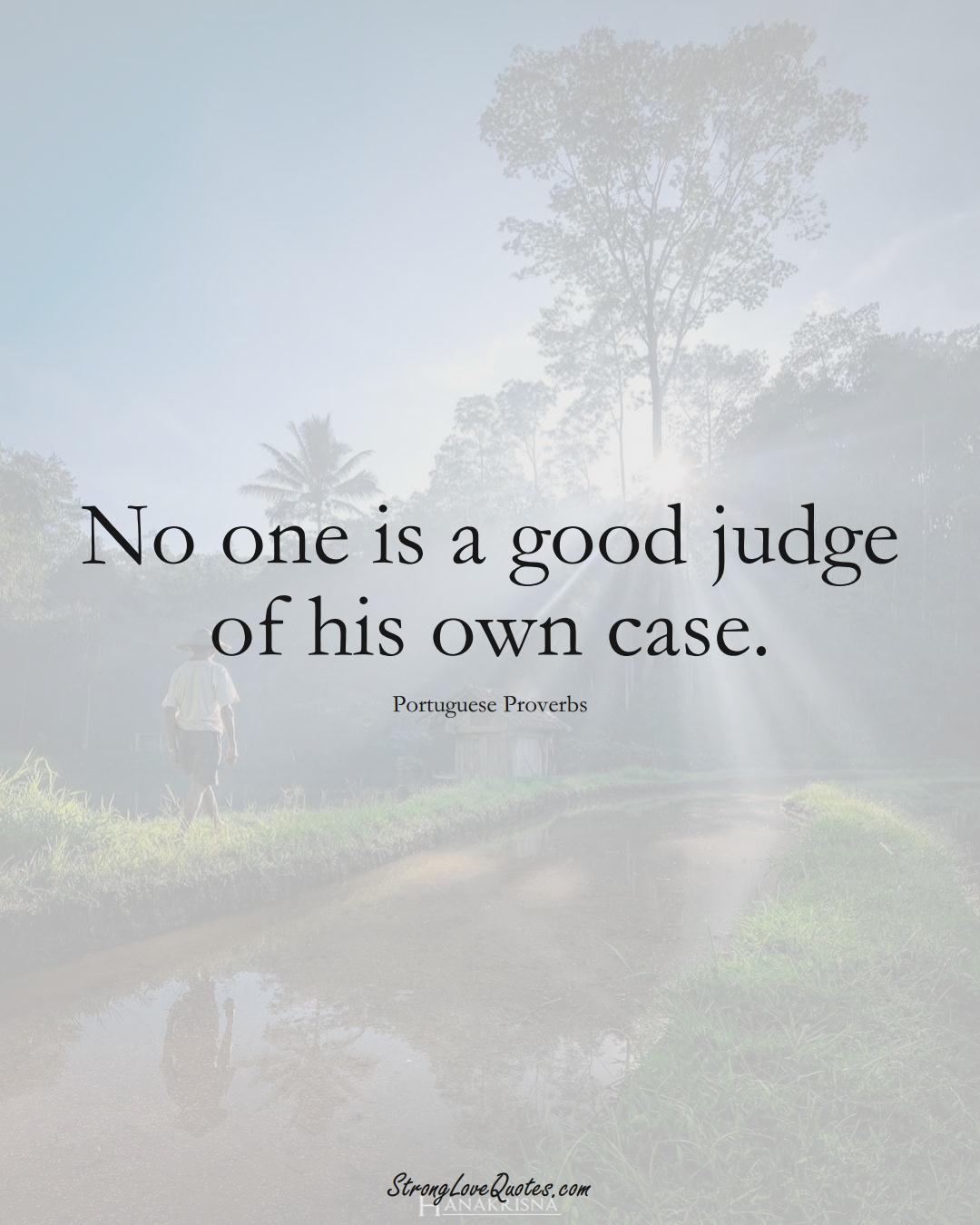 No one is a good judge of his own case. (Portuguese Sayings);  #EuropeanSayings