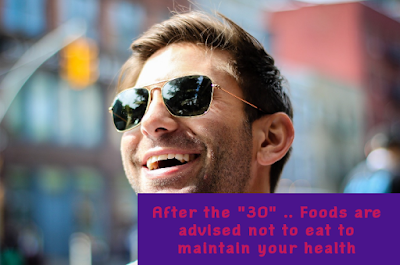 """After the """"30"""" .. Foods are advised not to eat to maintain your health"""