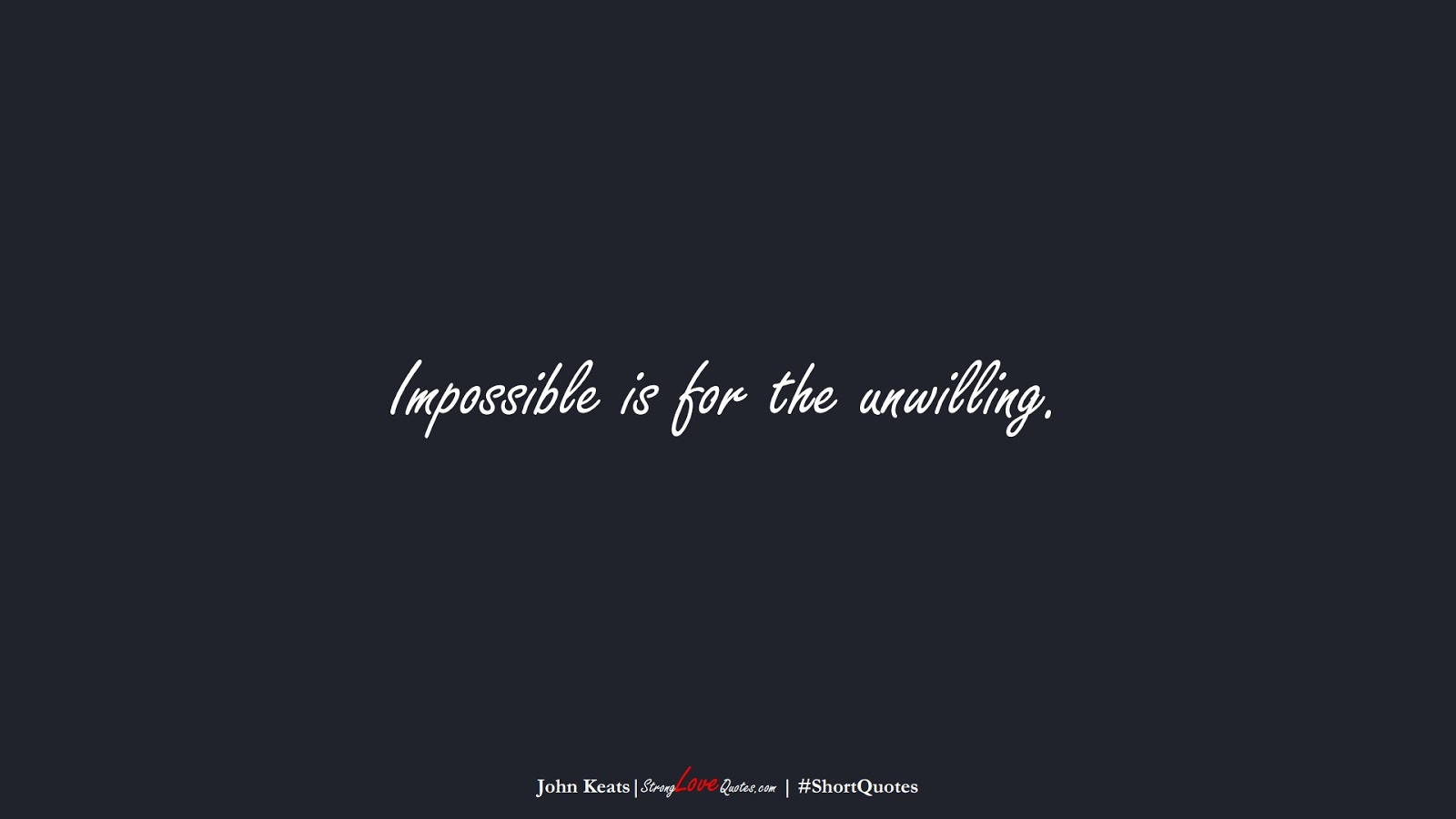 Impossible is for the unwilling. (John Keats);  #ShortQuotes