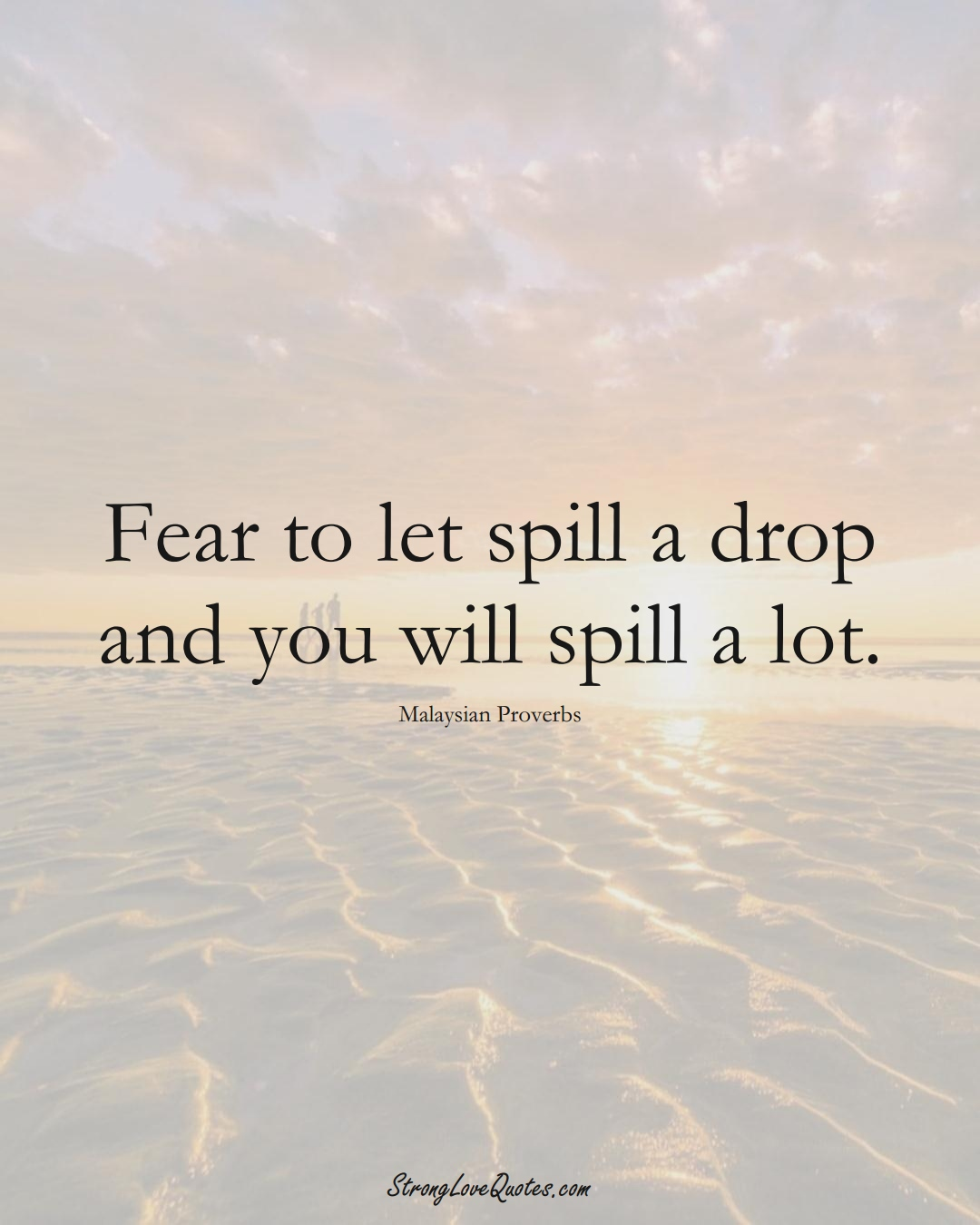 Fear to let spill a drop and you will spill a lot. (Malaysian Sayings);  #AsianSayings