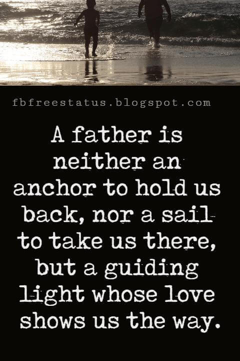 "Fathers Day Inspirational Quotes, ""A father is neither an anchor to hold us back, nor a sail to take us there, but a guiding light whose love shows us the way."" – Unknown"