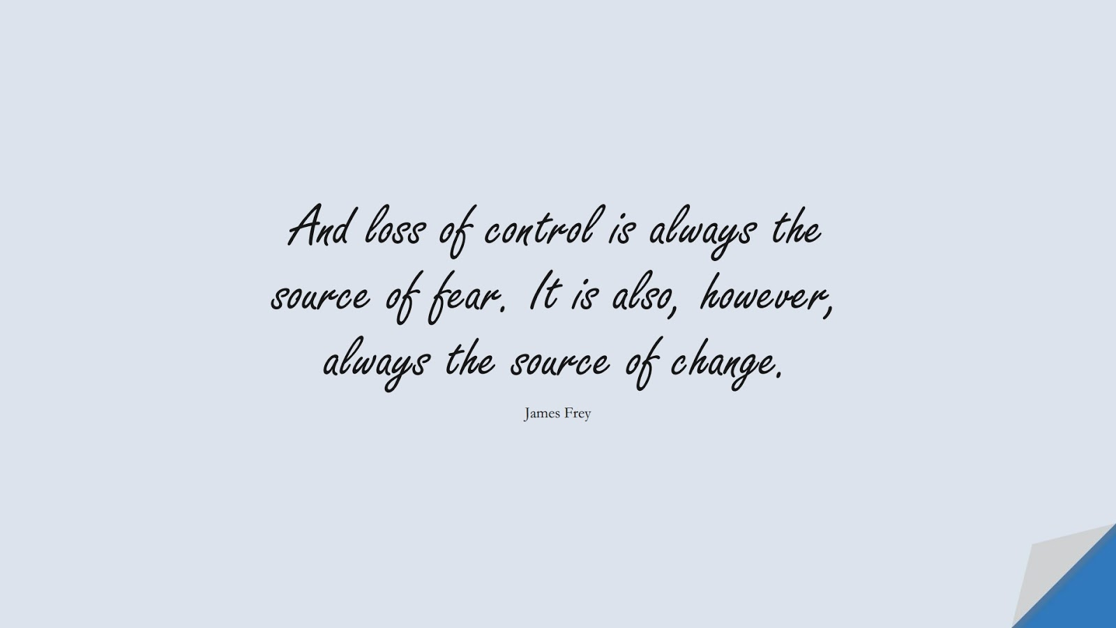 And loss of control is always the source of fear. It is also, however, always the source of change. (James Frey);  #FearQuotes