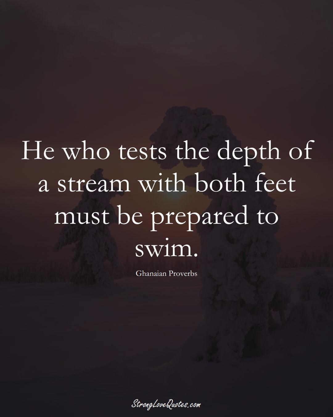 He who tests the depth of a stream with both feet must be prepared to swim. (Ghanaian Sayings);  #AfricanSayings