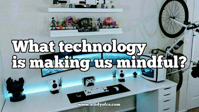 What technology is making us mindful