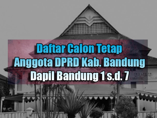 Daftar Calon Tetap Anggota DPRD Kabupaten Bandung Pemilu 2019 Dapil 1 s.d. 7