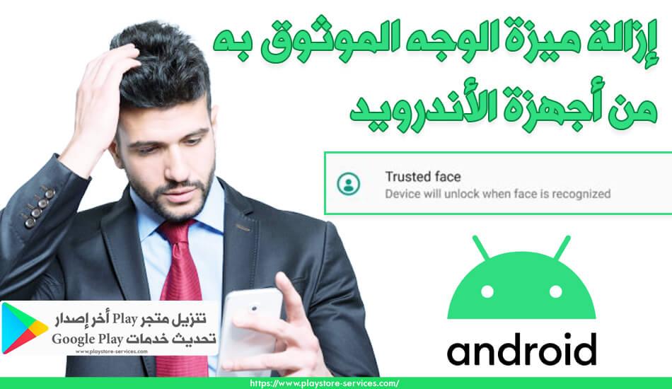 إزالة ميزة الوجه الموثوق به أو Trusted face من أجهزة الأندرويد