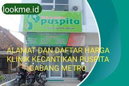 Alamat Dan Daftar Harga Klinik Kecantikan Puspita Cabang Metro
