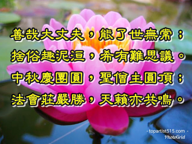 善哉大丈夫,能了世無常; 捨俗趣泥洹,希有難思議。 中秋慶團圓,聖僧主圓頂; 法會莊嚴勝,天籟亦共鳴。