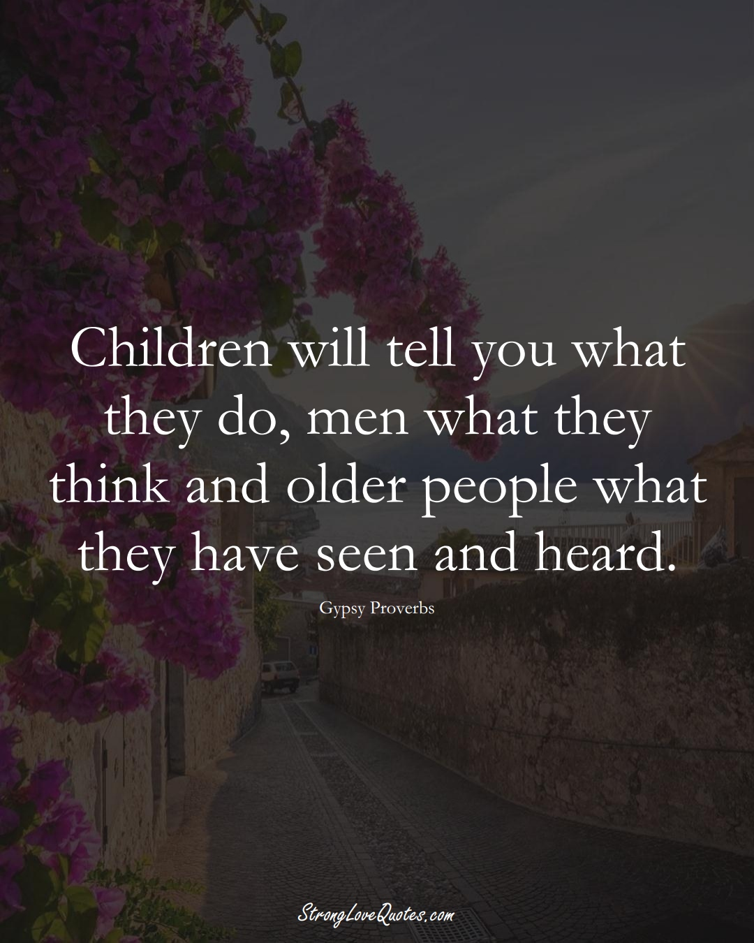 Children will tell you what they do, men what they think and older people what they have seen and heard. (Gypsy Sayings);  #aVarietyofCulturesSayings