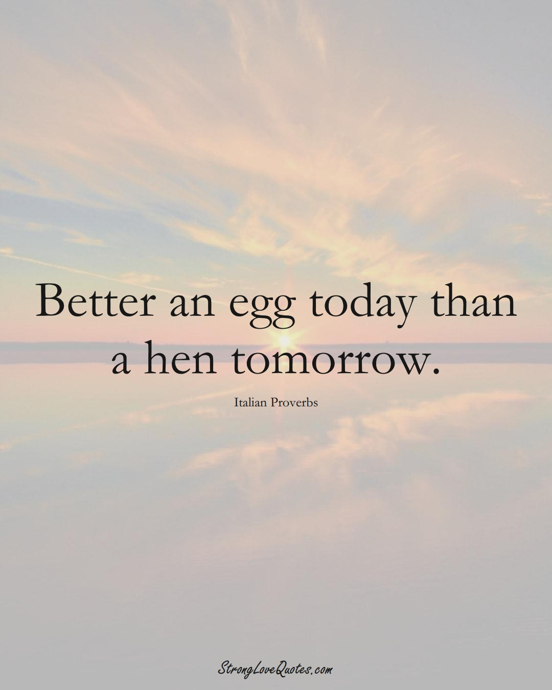 Better an egg today than a hen tomorrow. (Italian Sayings);  #EuropeanSayings