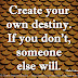 Create your own destiny. If you don't, someone else will. ~Chris Leber