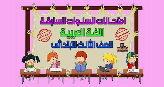 حصريا امتحانات السنوات السابقة في اللغة العربية للصف الثالث الابتدائي الترم الثاني