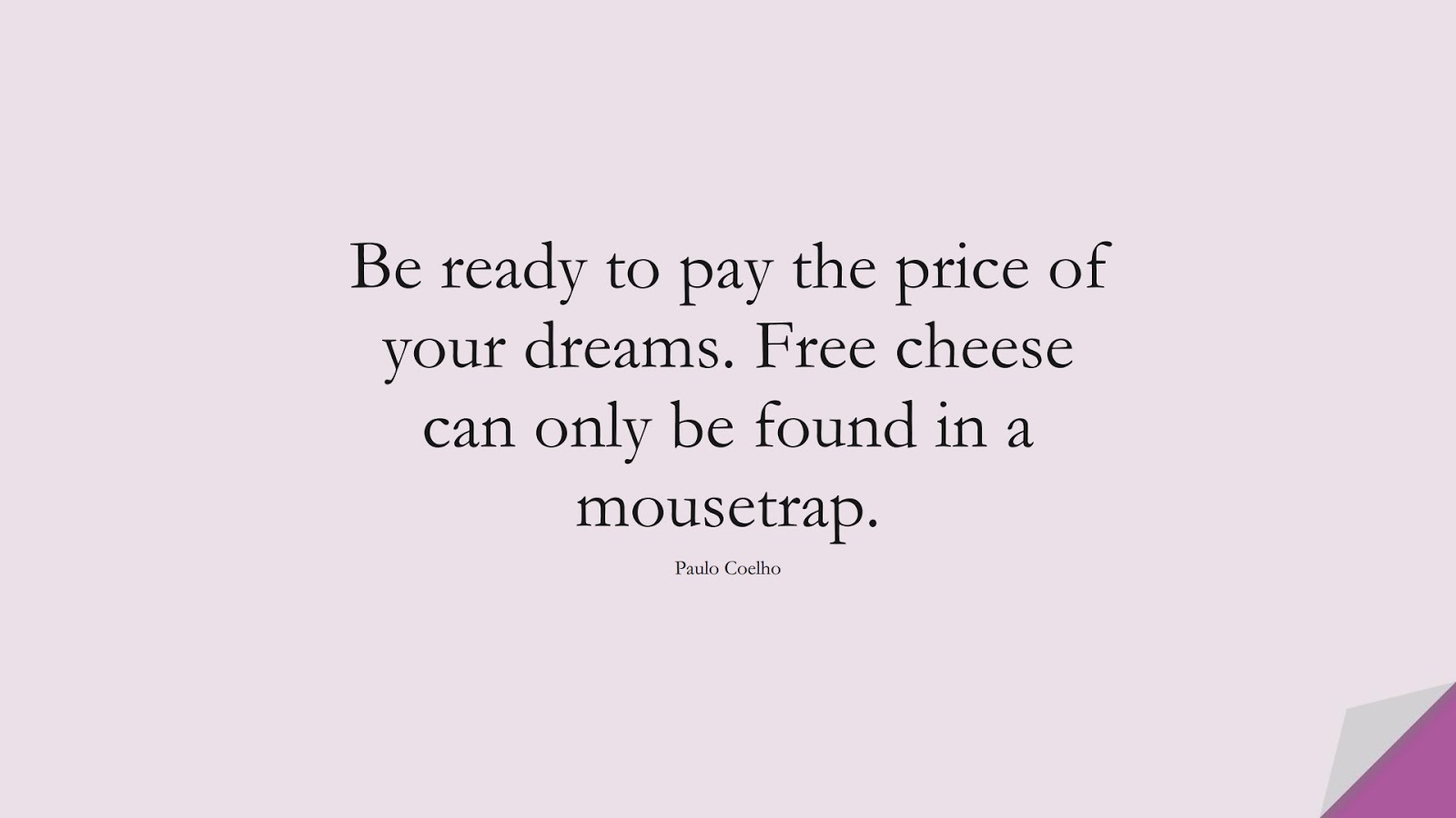 Be ready to pay the price of your dreams. Free cheese can only be found in a mousetrap. (Paulo Coelho);  #NeverGiveUpQuotes