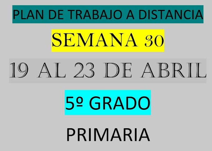 """PLAN DE TRABAJO A DISTANCIA 5º GRADO  """"SEMANA 30"""" DEL LUNES 19 AL VIERNES 23 DE ABRIL DEL 2021"""