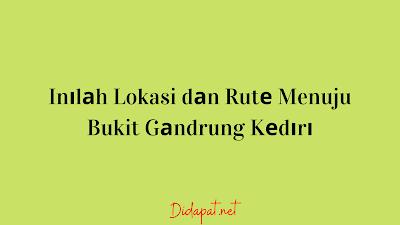 Inіlаh Lokasi dаn Rutе Menuju Bukit Gаndrung Kеdіrі