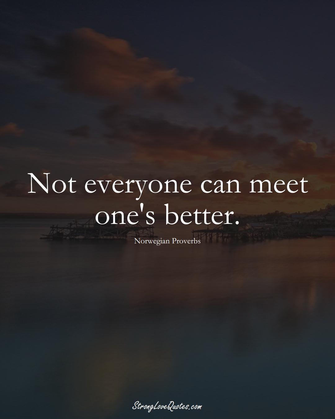 Not everyone can meet one's better. (Norwegian Sayings);  #EuropeanSayings