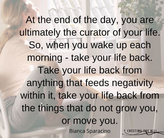 At the end of the day, you are ultimately the curator of your life. So, when you wake up each morning — take your life back. Take your life back from anything that feeds negativity within it, take your life back from the things that do not grow you, or move you.