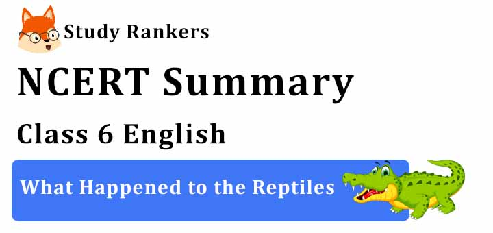 Chapter 9 What Happened to the Reptiles Class 6 English Summary