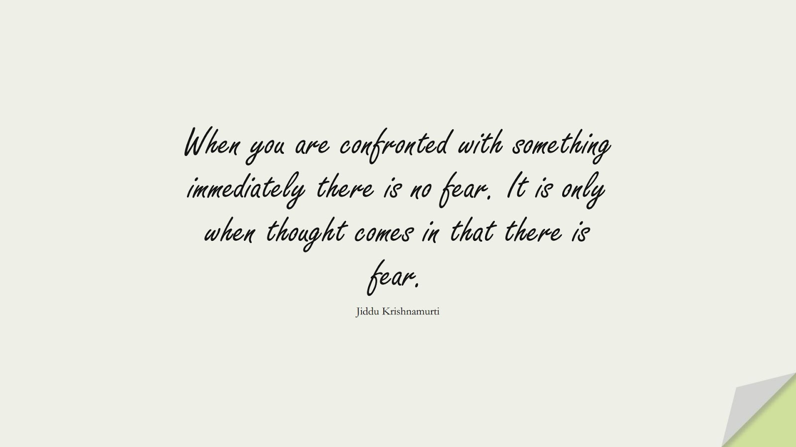 When you are confronted with something immediately there is no fear. It is only when thought comes in that there is fear. (Jiddu Krishnamurti);  #FearQuotes