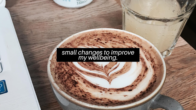 Small Changes To Improve My Wellbeing