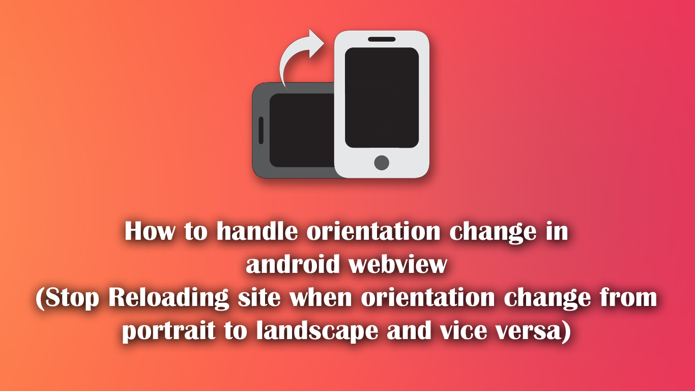 How to handle orientation change in android webview (Stop Reloading