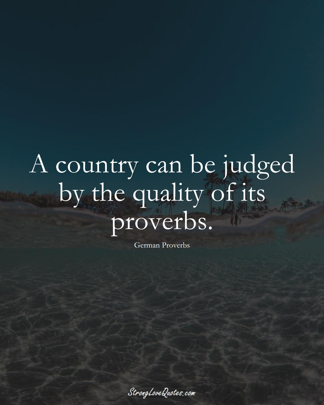 A country can be judged by the quality of its proverbs. (German Sayings);  #EuropeanSayings