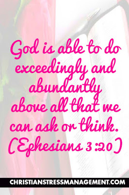 God is able to do exceedingly and abundantly above all that we can ask or think. (Ephesians 3:20)