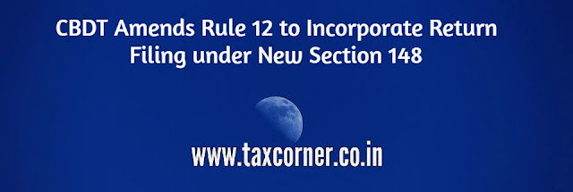 cbdt-amends-rule-12-to-incorporate-return-filing-under-new-section-148