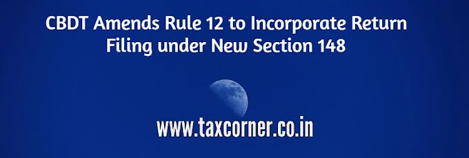 CBDT Amends Rule 12 to Incorporate Return Filing under New Section 148