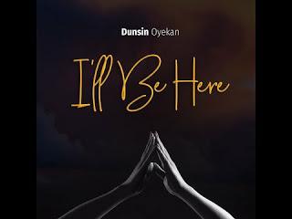 [Lyrics] I'll Be Here by Dunsin Oyekan