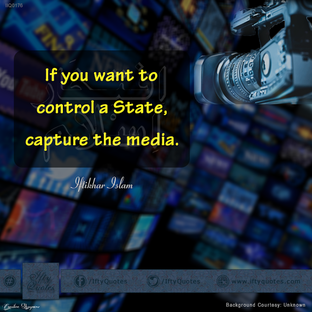 Ifty Quotes: If you want to control a State, capture the media. - Iftikhar Islam