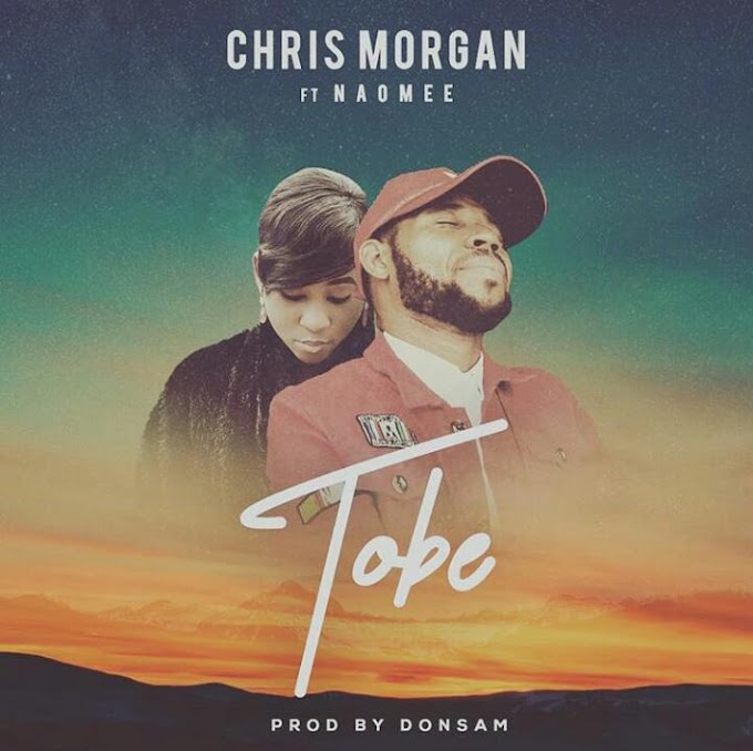 GOSPEL MUSIC + VIDEO: Chris Morgan - Tobe ft. Naomee