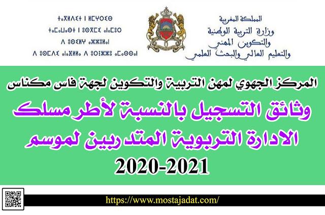المركز الجهوي لمهن التربية والتكوين لجهة فاس مكناس: وثائق التسجيل بالنسبة لأطر مسلك الادارة التربوية المتدربين لموسم 2020-2021