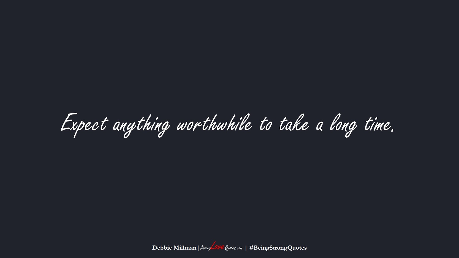 Expect anything worthwhile to take a long time. (Debbie Millman);  #BeingStrongQuotes