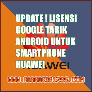 UPDATE! Lisensi Google Tarik Android Untuk Smartphone Huawei