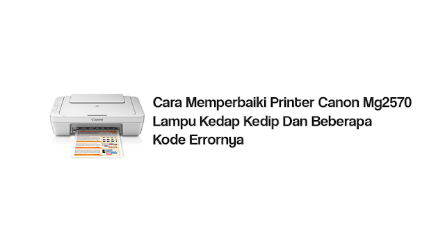 Cara Memperbaiki Printer Canon Mg2570 Lampu Kedap Kedip Dan Beberapa Kode Errornya