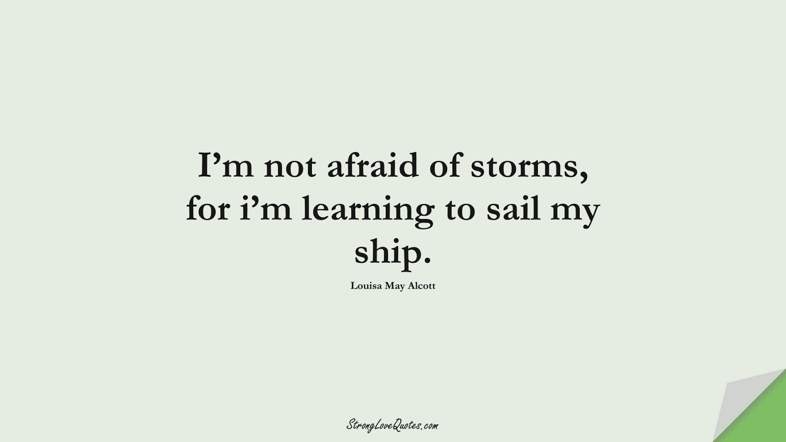 I'm not afraid of storms, for i'm learning to sail my ship. (Louisa May Alcott);  #LearningQuotes