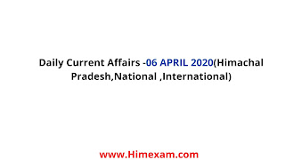 Daily Current Affairs -06 APRIL 2020(Himachal Pradesh,National ,International)