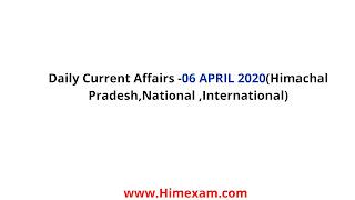 Daily Current Affairs -06 APRIL 2020(Himachal Pradesh,National ,International)