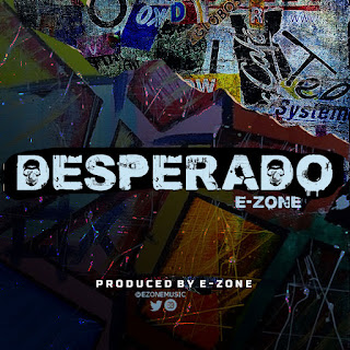 MUSIC: E-Zone - Desperado | @ezonemusic