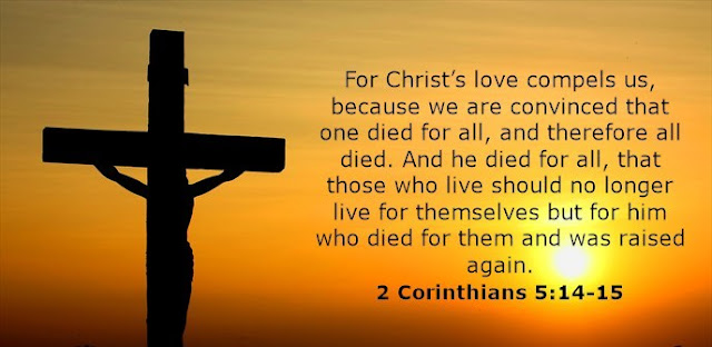 For Christ's love compels us, because we are convinced that one died for all, and therefore all died. And he died for all, that those who live should no longer live for themselves but for him who died for them and was raised again.