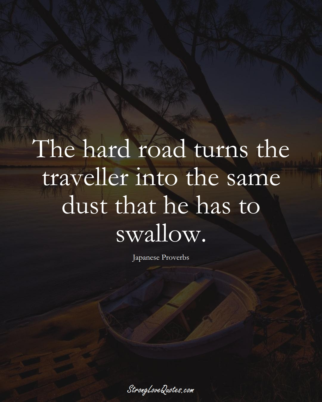 The hard road turns the traveller into the same dust that he has to swallow. (Japanese Sayings);  #AsianSayings