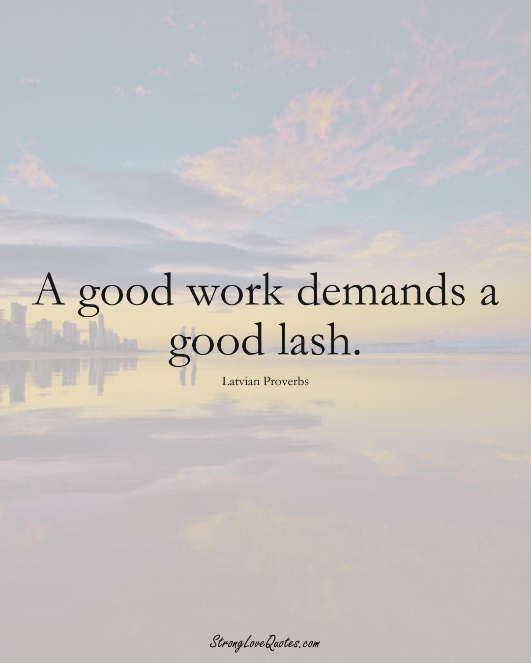 A good work demands a good lash. (Latvian Sayings);  #EuropeanSayings