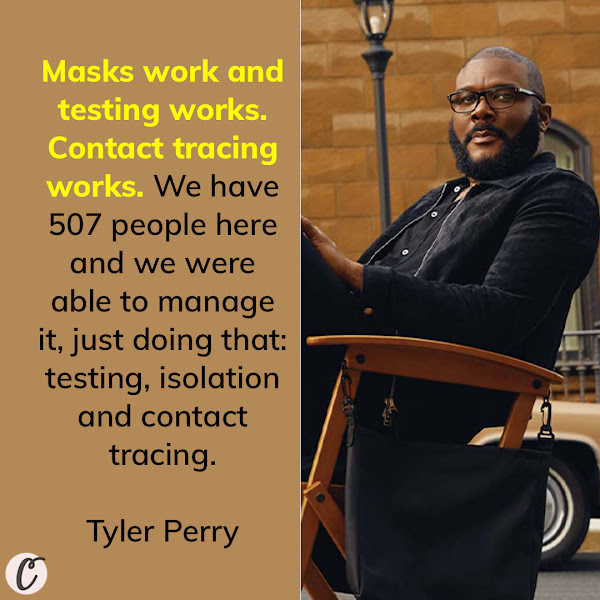 Masks work and testing works. Contact tracing works. We have 507 people here and we were able to manage it, just doing that: testing, isolation and contact tracing. — Filmmaker and actor Tyler Perry