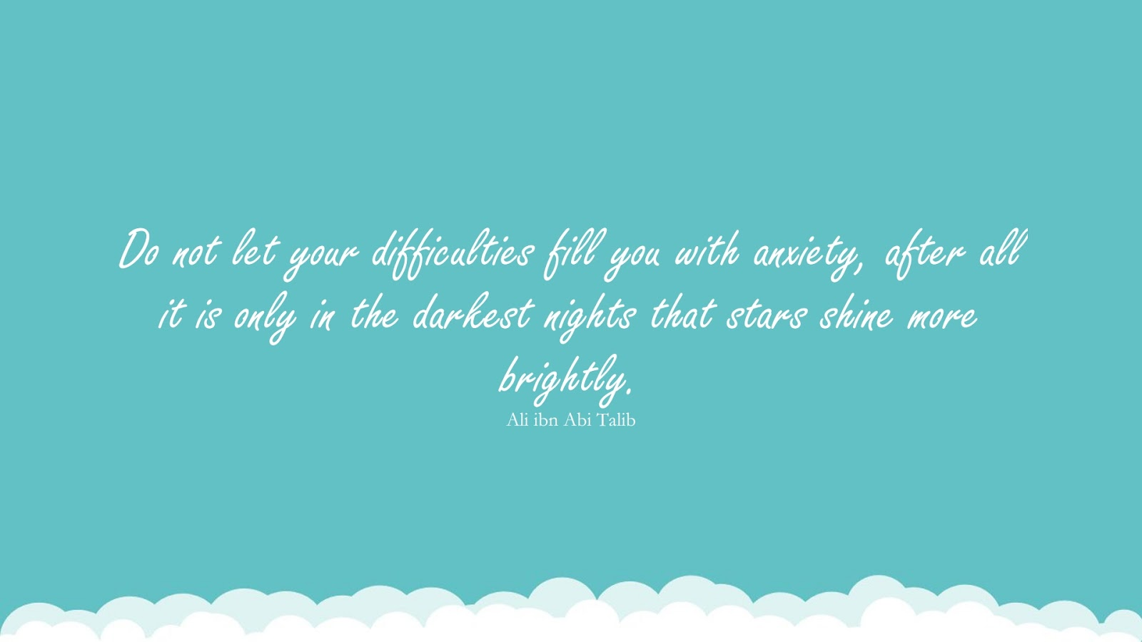 Do not let your difficulties fill you with anxiety, after all it is only in the darkest nights that stars shine more brightly. (Ali ibn Abi Talib);  #AliibnAbiTalibQuotes