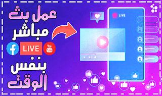 'طريقة عمل بث مباشر احترافي على فيسبوك ويوتيوب بنفس الوقت