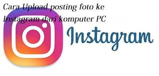 Begini Cara Upload posting foto ke Instagram dari komputer PC Anda