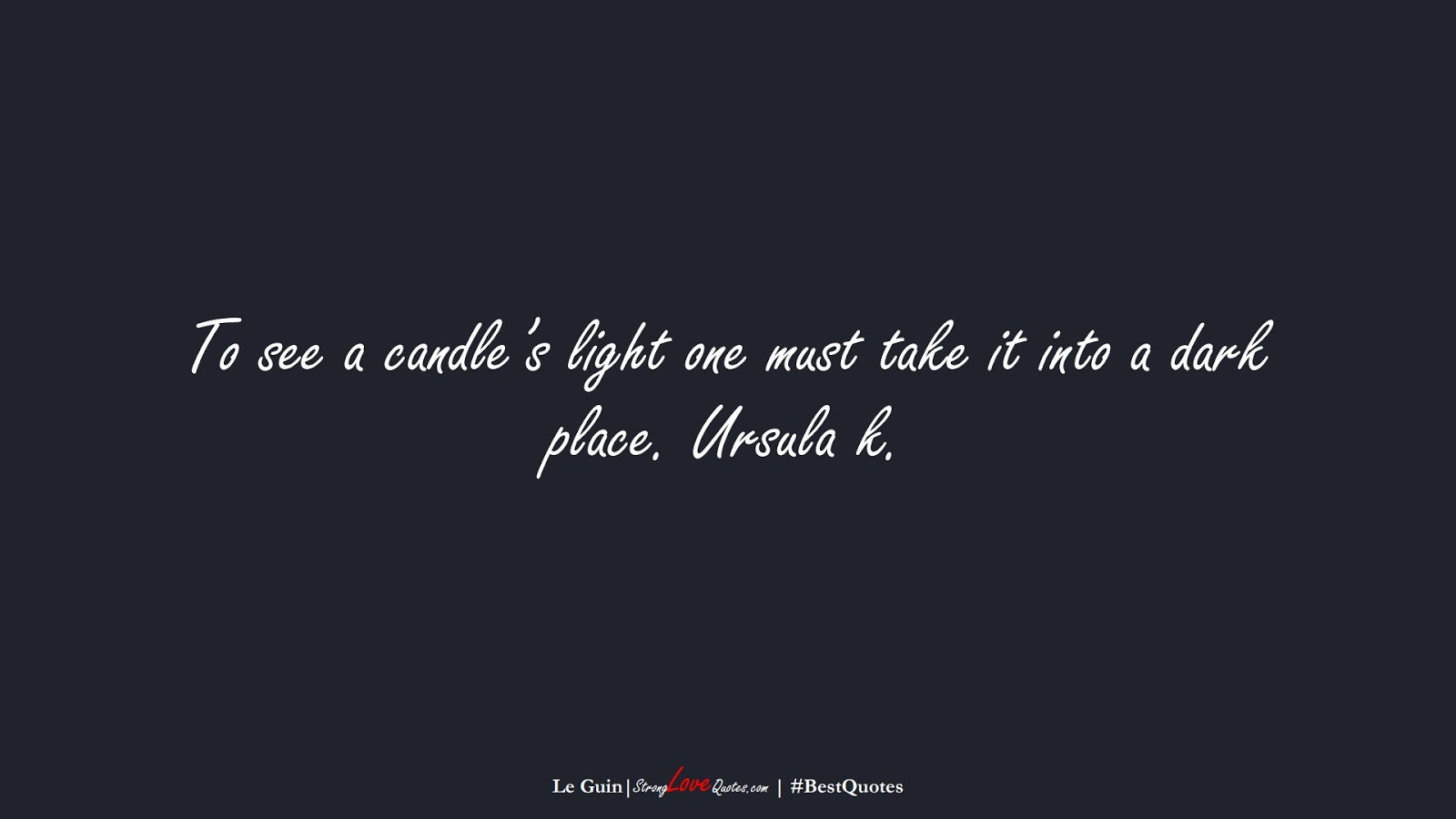 To see a candle's light one must take it into a dark place. Ursula k. (Le Guin);  #BestQuotes